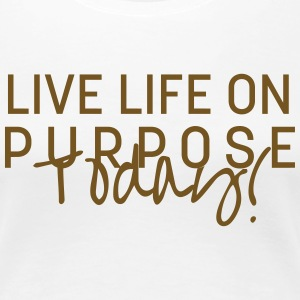 Live Life On Purpose Today! T-Shirts - Women's Premium T-Shirt