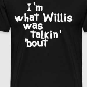 I'm What Willis Was Talkin Bout T-Shirts - Men's Premium T-Shirt
