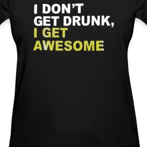 I Don't Get Drunk I Get Awesome - Women's T-Shirt