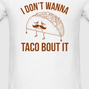 I Don't Wanna Taco Bout It - Men's T-Shirt