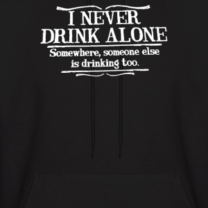 I Never Drink Alone Somewhere Someone Else - Men's Hoodie