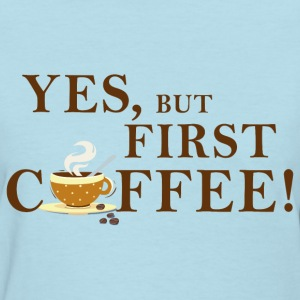 yes_but_first_coffee_06201602 T-Shirts - Women's T-Shirt