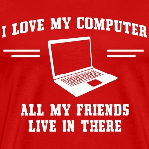 I love my computer. All my friends live in there T-Shirts - Men's Premium T-Shirt