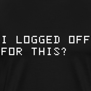 I logged off for this? T-Shirts - Men's Premium T-Shirt