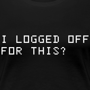 I logged off for this? T-Shirts - Women's Premium T-Shirt