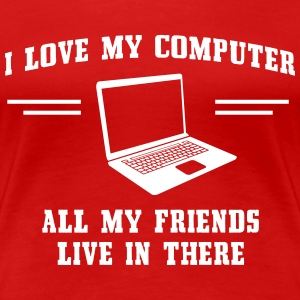 I love my computer. All my friends live in there T-Shirts - Women's Premium T-Shirt