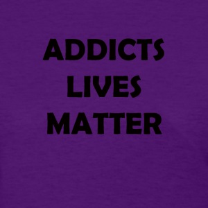 Addicts Lives Matter  - Women's T-Shirt