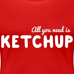 All you need is ketchup T-Shirts - Women's Premium T-Shirt