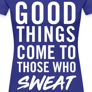 Good things come to those who sweat T-Shirts - Women's Premium T-Shirt