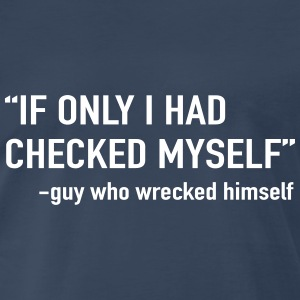 If only I had checked myself. Guy who wrecked hims T-Shirts - Men's Premium T-Shirt
