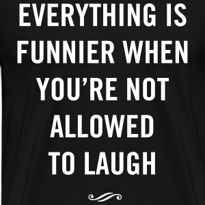 Everything is funnier when you're not allowed to  T-Shirts - Men's Premium T-Shirt