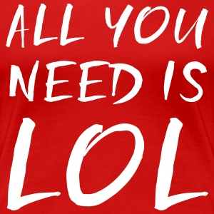 All you need is LOL T-Shirts - Women's Premium T-Shirt