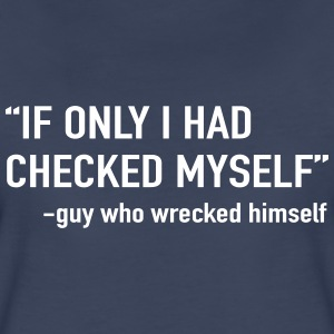 If only I had checked myself. Guy who wrecked hims T-Shirts - Women's Premium T-Shirt