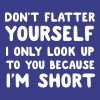 Don't flatter yourself I only look up cause short T-Shirts - Women's Premium T-Shirt