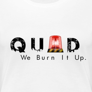 QUAD we burn it up  - Women's Premium T-Shirt