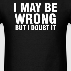 I MAY BE WRONG BUT I DOUBT IT - Men's T-Shirt