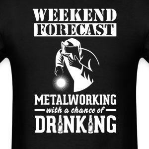 Metalworking Weekend Forecast & Drinking T-Shirt T-Shirts - Men's T-Shirt