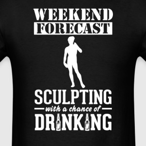 Sculpting Weekend Forecast & Drinking T-Shirt T-Shirts - Men's T-Shirt