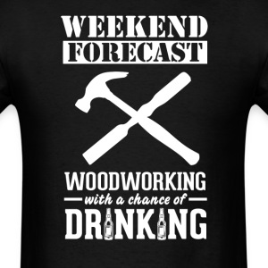 Woodworking Weekend Forecast & Drinking T-Shir T-Shirts - Men's T-Shirt