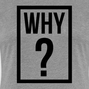 WHY QUESTION MARK T-Shirts - Women's Premium T-Shirt