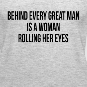 BEHIND EVERY GREAT MAN IS A WOMAN ROLLING HER EYES Tanks - Women's Premium Tank Top