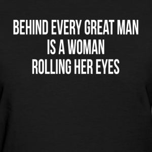 BEHIND EVERY GREAT MAN IS A WOMAN ROLLING HER EYES T-Shirts - Women's T-Shirt
