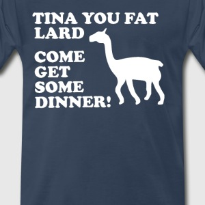 Tina You Fat Lard Come Get Some Dinner T-Shirts - Men's Premium T-Shirt