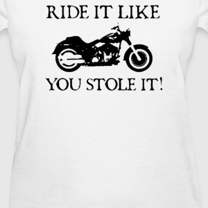 RIDE IT LIKE YOU STOLE IT - Women's T-Shirt