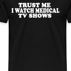 Trust Me I Watch Medical TV Shows T-Shirts - Men's Premium T-Shirt