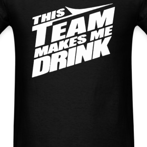 This Team Makes Me Drink - Men's T-Shirt