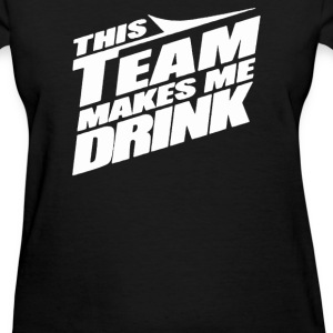 This Team Makes Me Drink - Women's T-Shirt