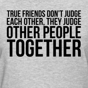 TRUE FRIENDS DON'T JUDGE EACH OTHER T-Shirts - Women's T-Shirt