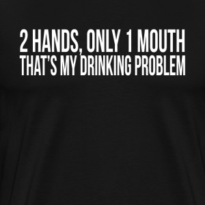 2 HANDS ONLY 1 MOUTH THAT'S MY DRINKING PROBLEM T-Shirts - Men's Premium T-Shirt