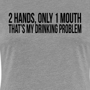2 HANDS ONLY 1 MOUTH THAT'S MY DRINKING PROBLEM T-Shirts - Women's Premium T-Shirt