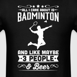 All I Care About is Badminton T-Shirt T-Shirts - Men's T-Shirt
