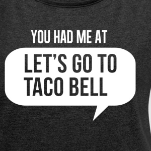 You had me at (Let's Go to Taco Bell) T-Shirts - Women´s Roll Cuff T-Shirt