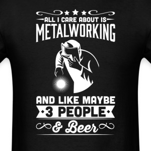 All I Care About is Metalworking T-Shirt T-Shirts - Men's T-Shirt