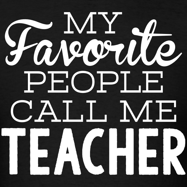 My Favorite People Call Me Teacher