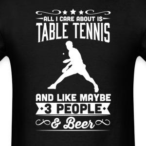 All I Care About is Table Tennis T-Shirt T-Shirts - Men's T-Shirt