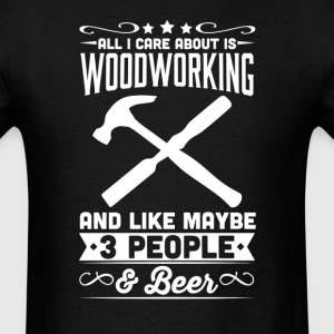 All I Care About is Woodworking T-Shirt T-Shirts - Men's T-Shirt