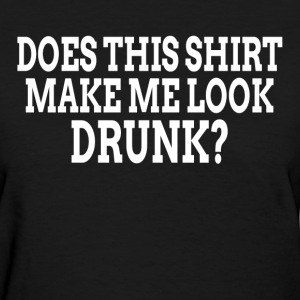 DOES THIS SHIRT MAKE ME LOOK DRUNK? T-Shirts - Women's T-Shirt