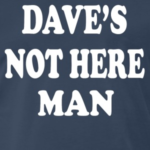 Cheech And Chong - Dave's Not Here Man T-Shirts - Men's Premium T-Shirt