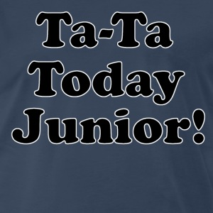 Ta-Ta Today Junior - Billy Madison Quote T-Shirts - Men's Premium T-Shirt
