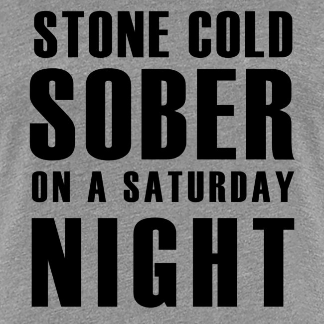 Stone Cold Sober On A Saturday Night  Premium Womens T-Shirt Various Colours