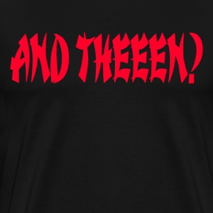 And Theeen? Dude Where's My Car Quote T-Shirts - Men's Premium T-Shirt