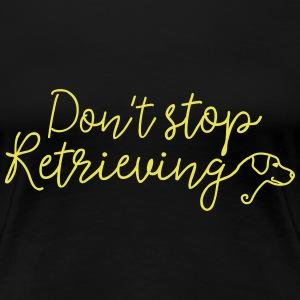 Don't Stop Retrieving T-Shirts - Women's Premium T-Shirt