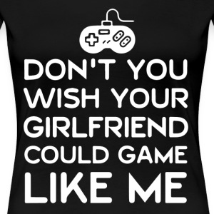 Don't you wish your girlfriend could game like me? - Women's Premium T-Shirt