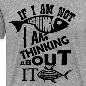 If I am not fishing I am thinking about it - Men's Premium T-Shirt