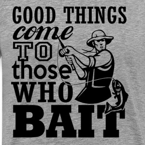 Good things come to those who bait - Men's Premium T-Shirt