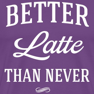Better latte than never T-Shirts - Men's Premium T-Shirt